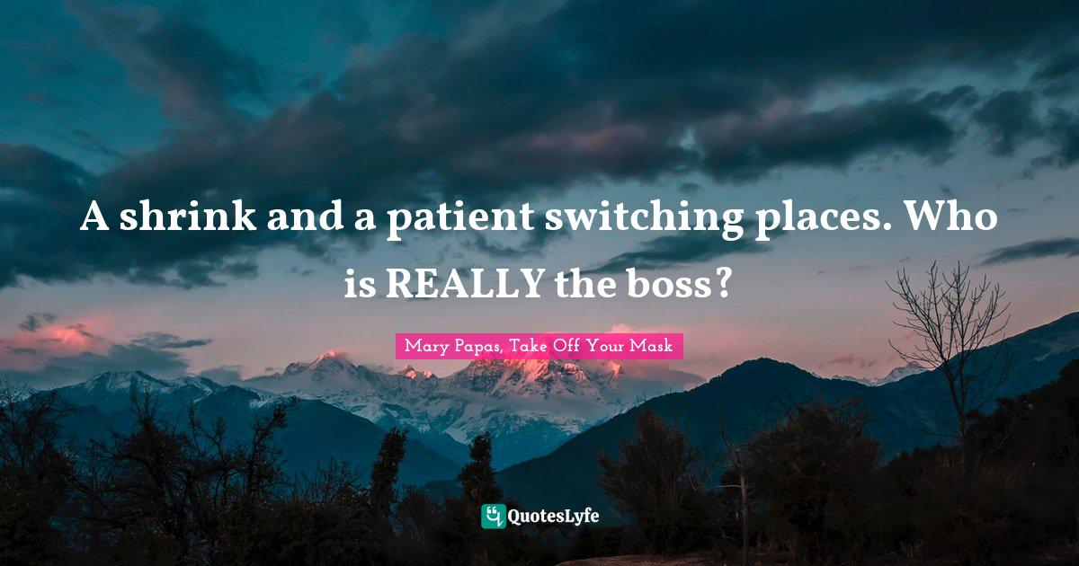 Mary Papas, Take Off Your Mask Quotes: A shrink and a patient switching places. Who is REALLY the boss?