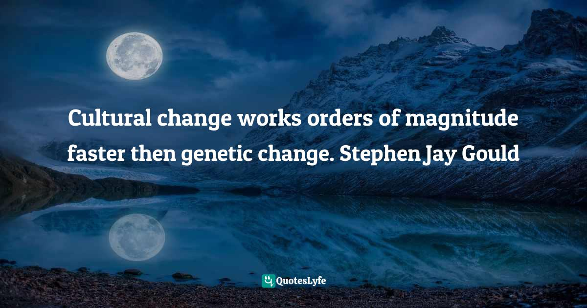 Jonathan Haidt, The Righteous Mind: Why Good People are Divided by Politics and Religion Quotes: Cultural change works orders of magnitude faster then genetic change. Stephen Jay Gould