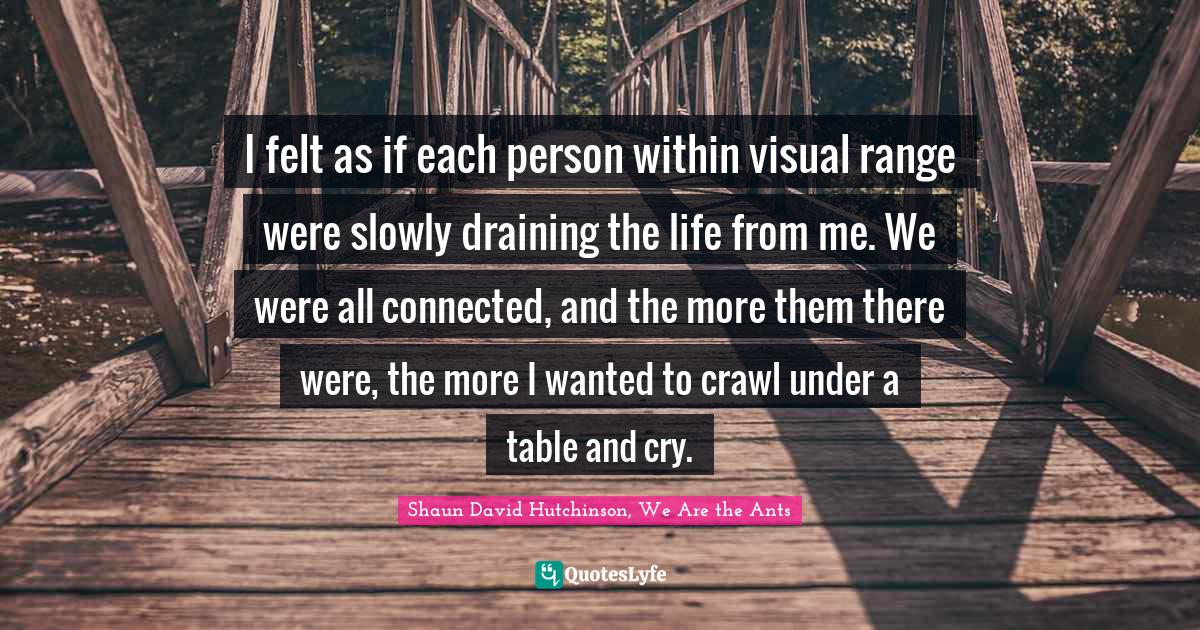 Shaun David Hutchinson, We Are the Ants Quotes: I felt as if each person within visual range were slowly draining the life from me. We were all connected, and the more them there were, the more I wanted to crawl under a table and cry.