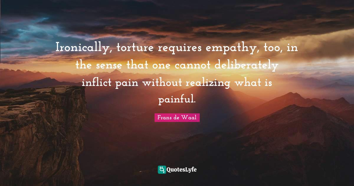 """Frans De Waal Quotes: """"Ironically, torture requires empathy, too, in the sense that one cannot deliberately inflict pain without realizing what is painful."""""""