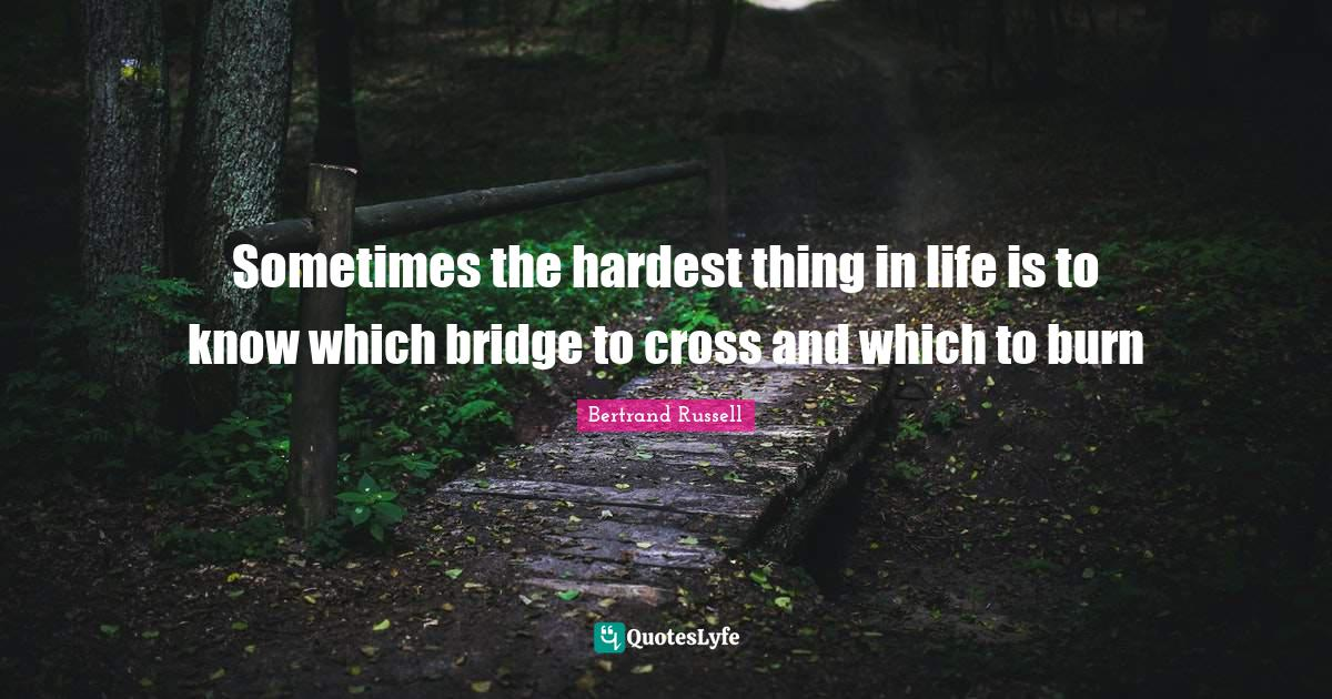 Bertrand Russell Quotes: Sometimes the hardest thing in life is to know which bridge to cross and which to burn