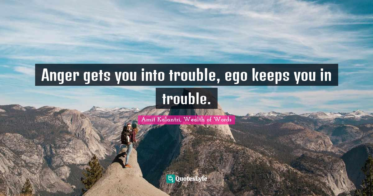 Amit Kalantri, Wealth of Words Quotes: Anger gets you into trouble, ego keeps you in trouble.