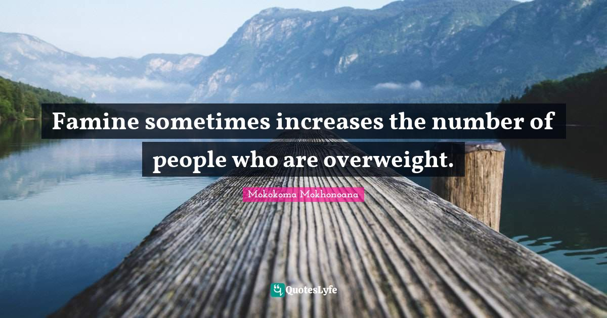 Mokokoma Mokhonoana Quotes: Famine sometimes increases the number of people who are overweight.