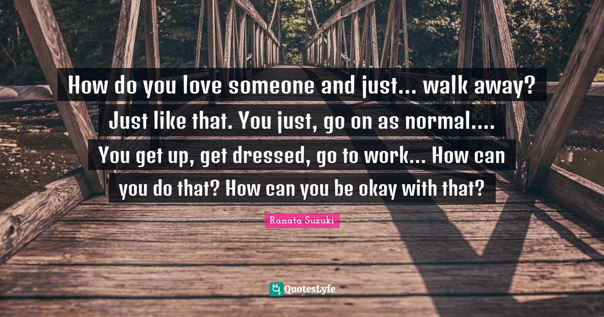 Ranata Suzuki Quotes: How do you love someone and just… walk away? Just like that. You just, go on as normal…. You get up, get dressed, go to work… How can you do that? How can you be okay with that?