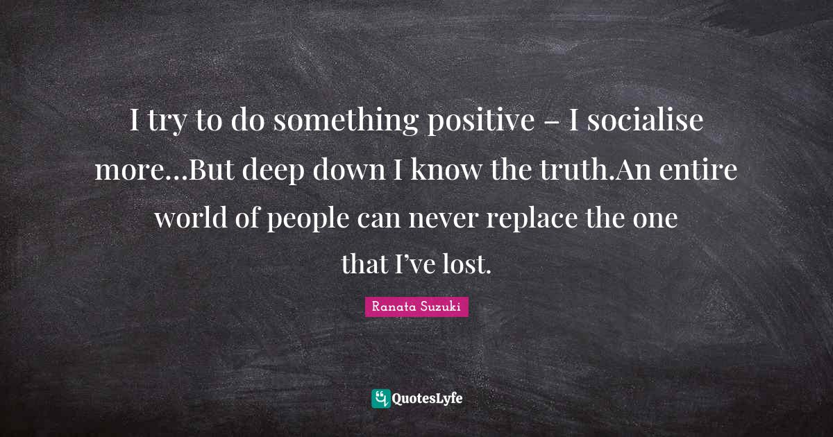 Ranata Suzuki Quotes: I try to do something positive – I socialise more…But deep down I know the truth.An entire world of people can never replace the one that I've lost.