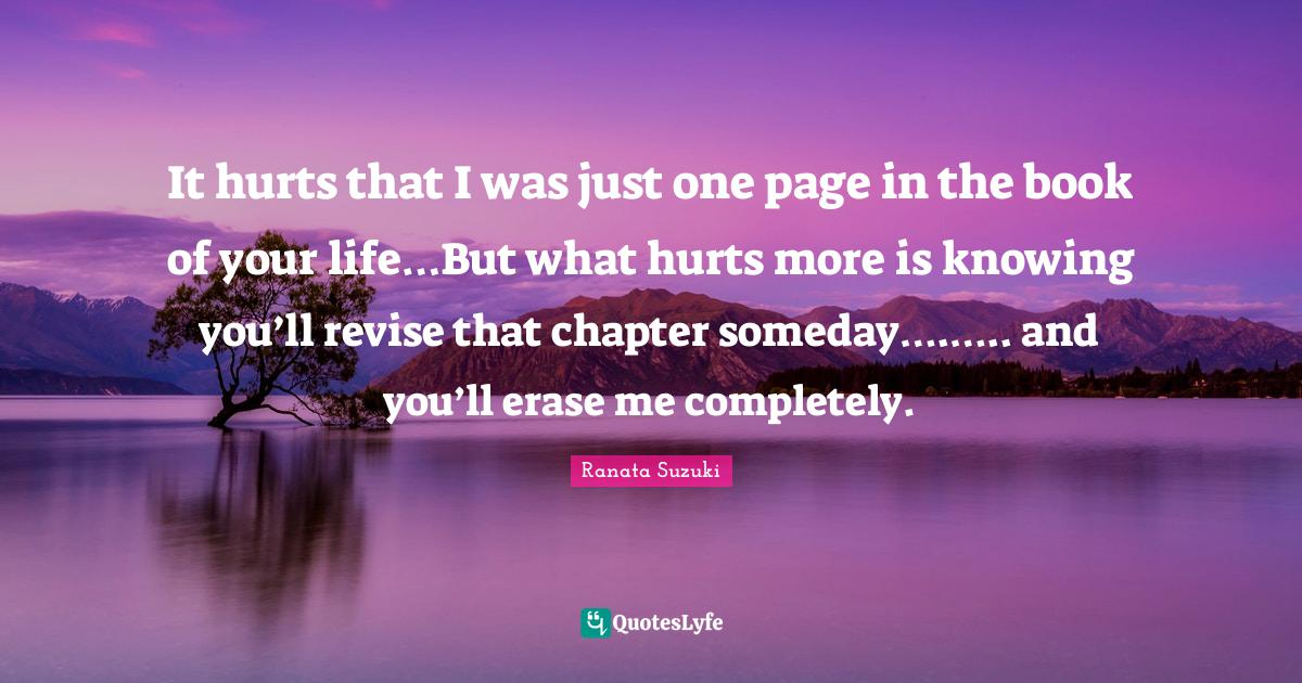 Ranata Suzuki Quotes: It hurts that I was just one page in the book of your life…But what hurts more is knowing you'll revise that chapter someday….….. and you'll erase me completely.