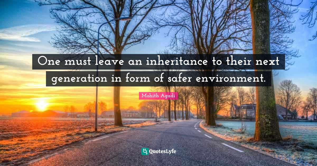 Mohith Agadi Quotes: One must leave an inheritance to their next generation in form of safer environment.