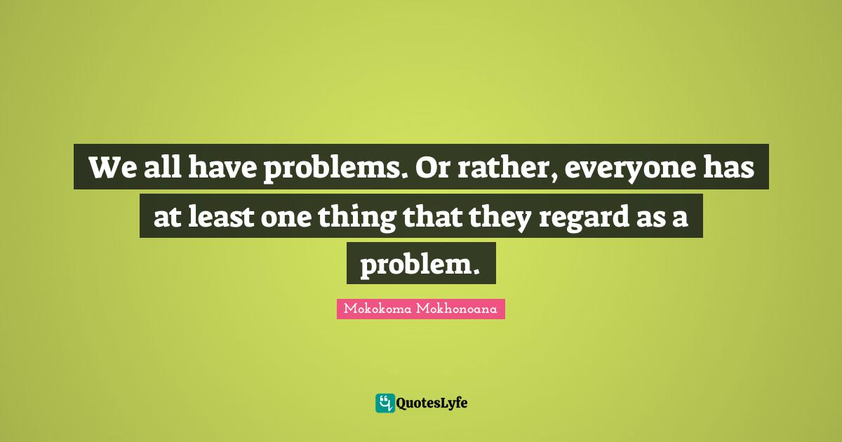 Mokokoma Mokhonoana Quotes: We all have problems. Or rather, everyone has at least one thing that they regard as a problem.