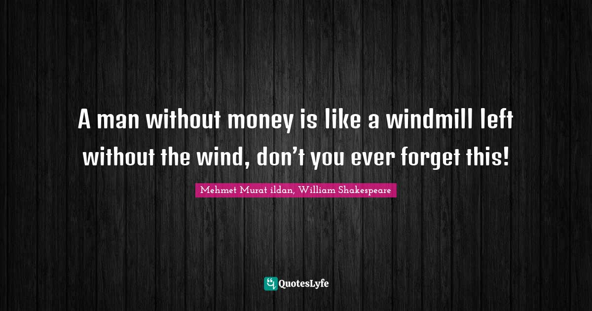 Mehmet Murat ildan, William Shakespeare Quotes: A man without money is like a windmill left without the wind, don't you ever forget this!