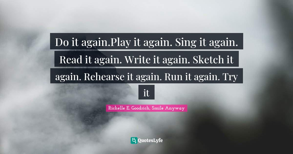 Richelle E. Goodrich, Smile Anyway Quotes: Do it again.Play it again. Sing it again. Read it again. Write it again. Sketch it again. Rehearse it again. Run it again. Try it
