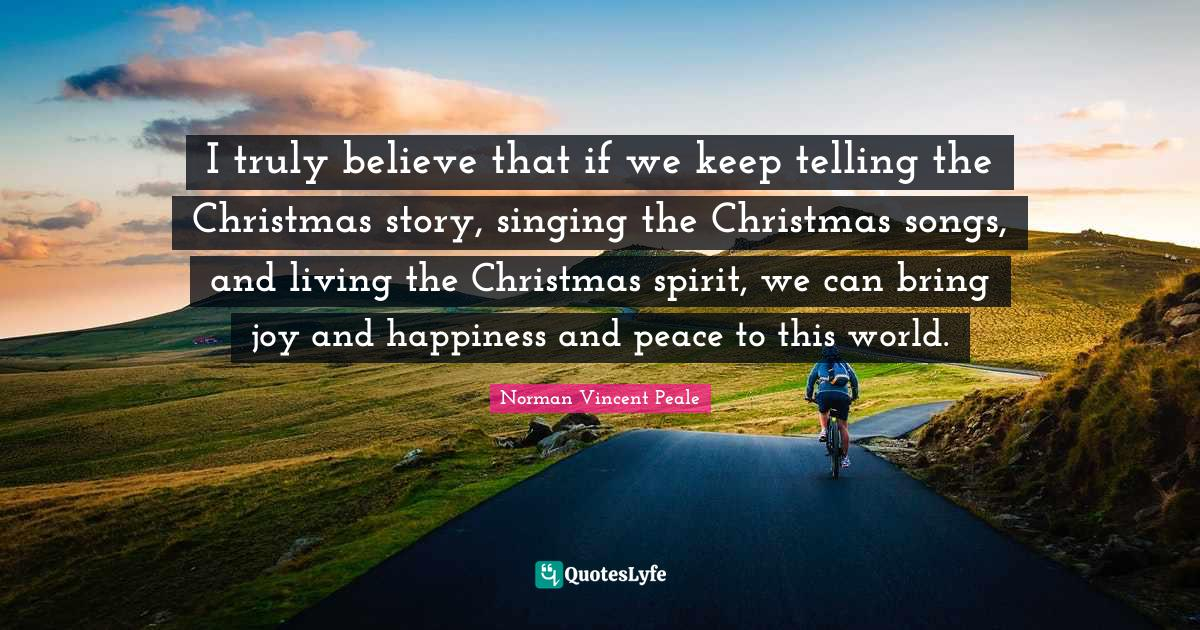 Norman Vincent Peale Quotes: I truly believe that if we keep telling the Christmas story, singing the Christmas songs, and living the Christmas spirit, we can bring joy and happiness and peace to this world.