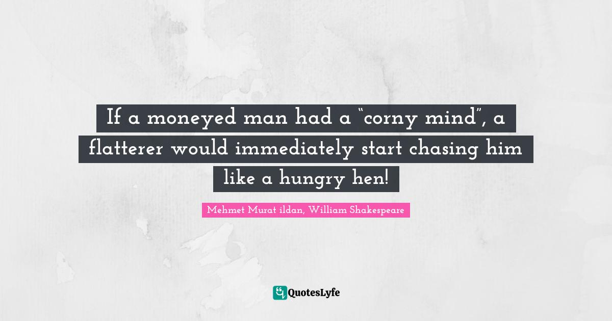 """Mehmet Murat ildan, William Shakespeare Quotes: If a moneyed man had a """"corny mind"""", a flatterer would immediately start chasing him like a hungry hen!"""