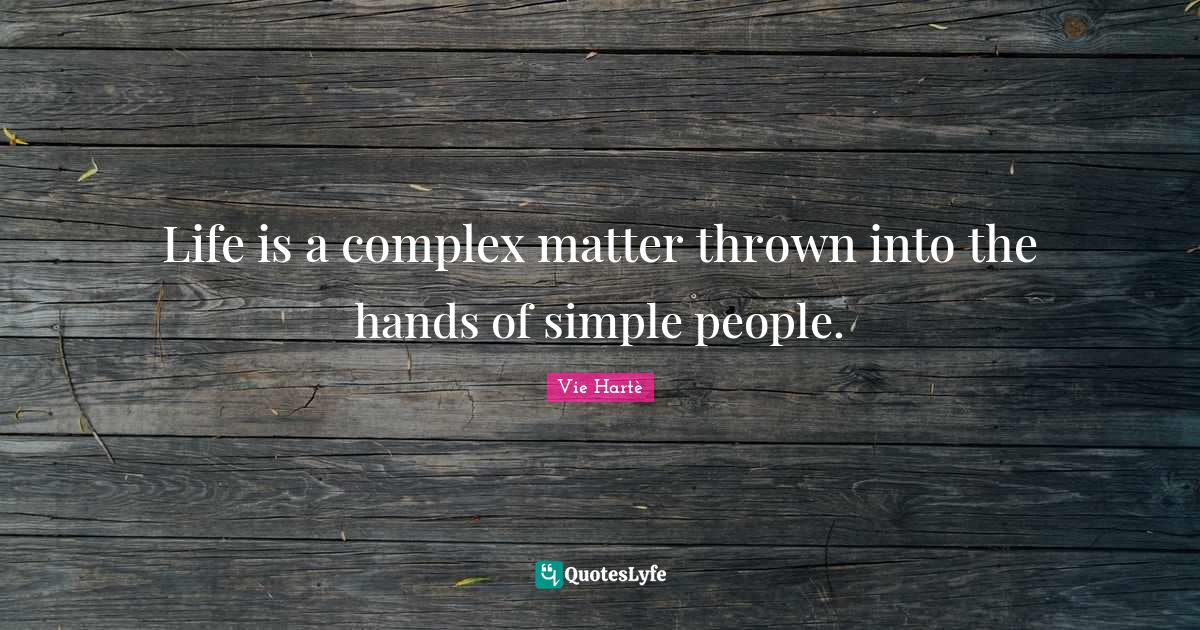 Vie Hartè Quotes: Life is a complex matter thrown into the hands of simple people.