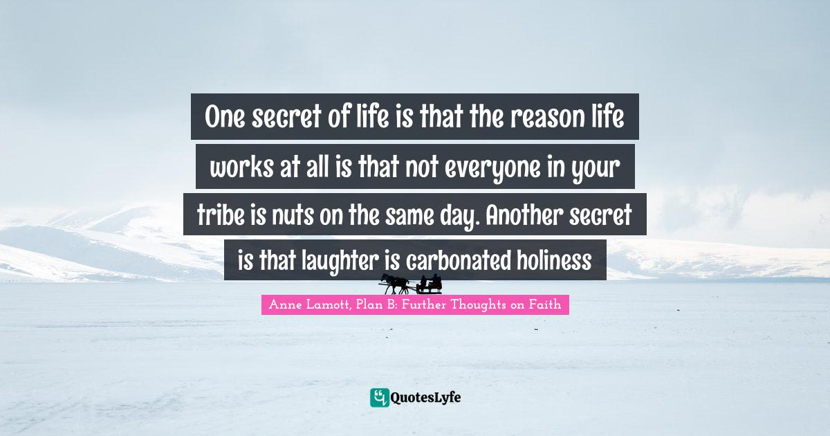 Anne Lamott, Plan B: Further Thoughts on Faith Quotes: One secret of life is that the reason life works at all is that not everyone in your tribe is nuts on the same day. Another secret is that laughter is carbonated holiness