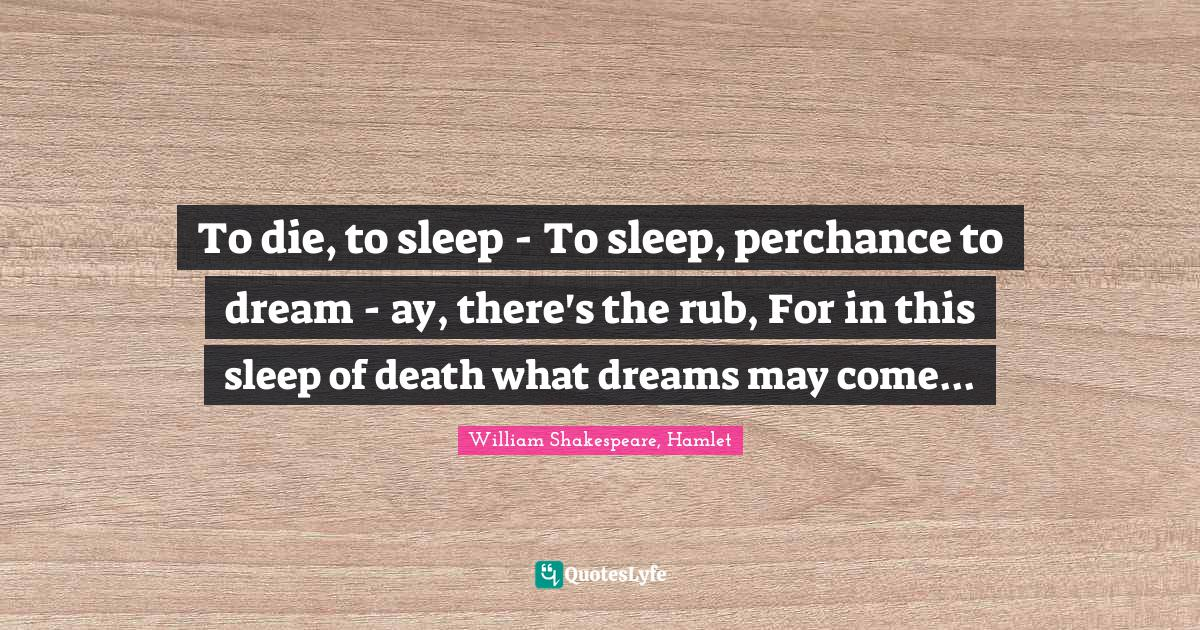 William Shakespeare, Hamlet Quotes: To die, to sleep - To sleep, perchance to dream - ay, there's the rub, For in this sleep of death what dreams may come...