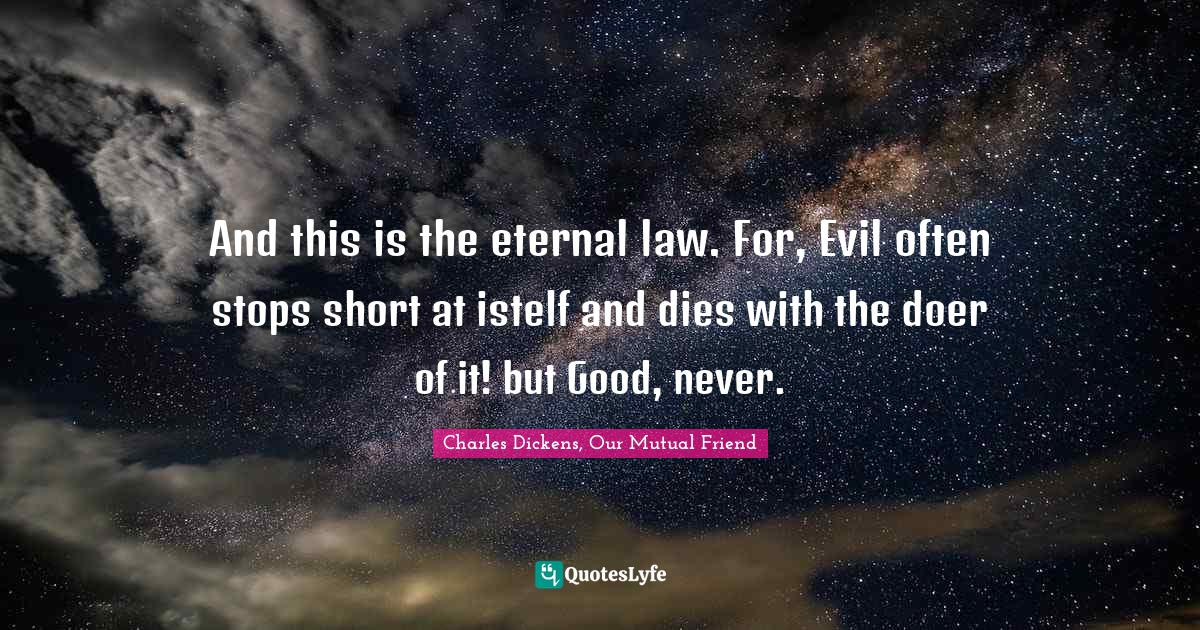 Charles Dickens, Our Mutual Friend Quotes: And this is the eternal law. For, Evil often stops short at istelf and dies with the doer of it! but Good, never.