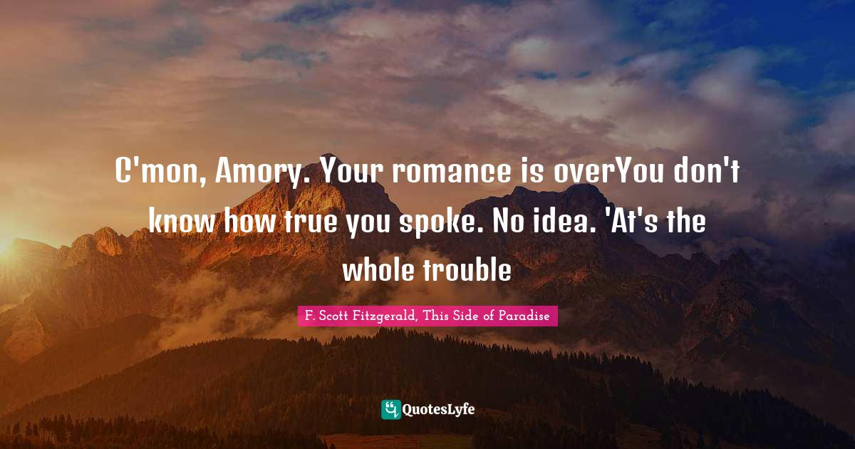 F. Scott Fitzgerald, This Side of Paradise Quotes: C'mon, Amory. Your romance is overYou don't know how true you spoke. No idea. 'At's the whole trouble