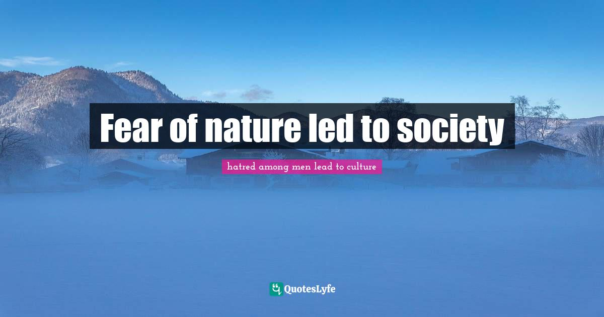 hatred among men lead to culture Quotes: Fear of nature led to society