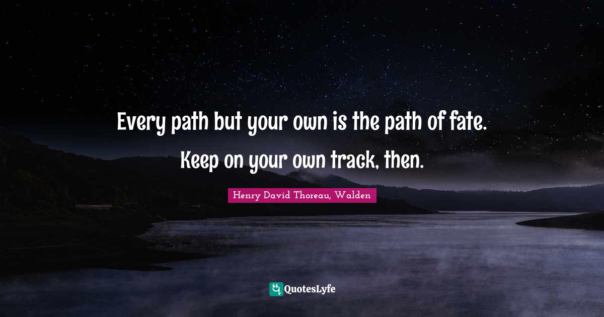 Henry David Thoreau, Walden Quotes: Every path but your own is the path of fate. Keep on your own track, then.