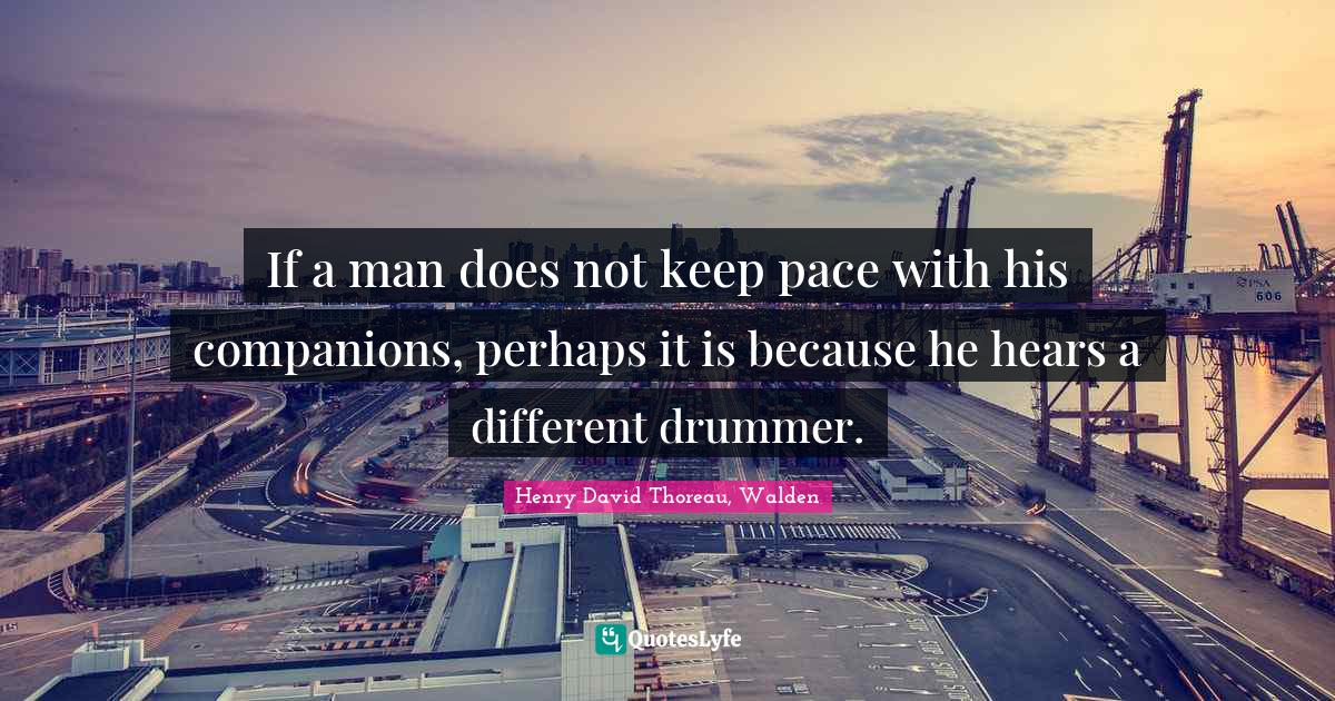 Henry David Thoreau, Walden Quotes: If a man does not keep pace with his companions, perhaps it is because he hears a different drummer.