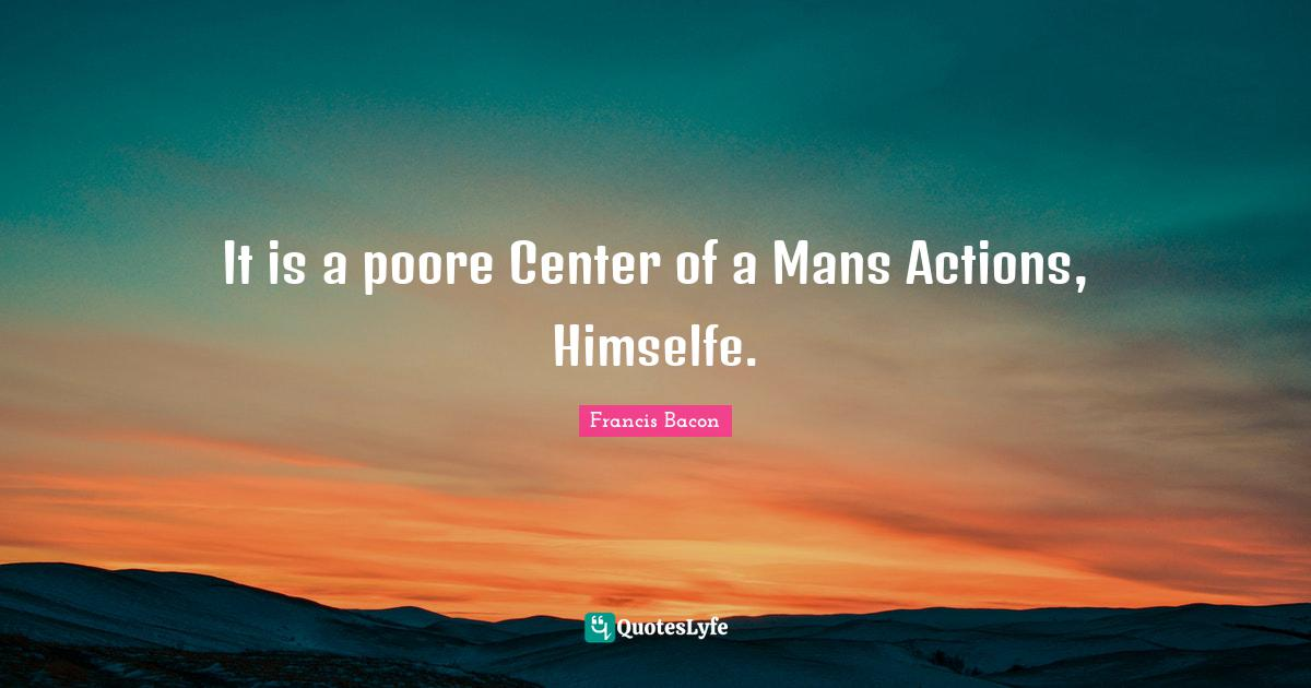 Francis Bacon Quotes: It is a poore Center of a Mans Actions, Himselfe.