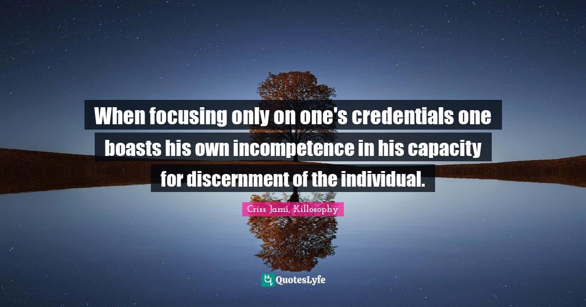Criss Jami, Killosophy Quotes: When focusing only on one's credentials one boasts his own incompetence in his capacity for discernment of the individual.