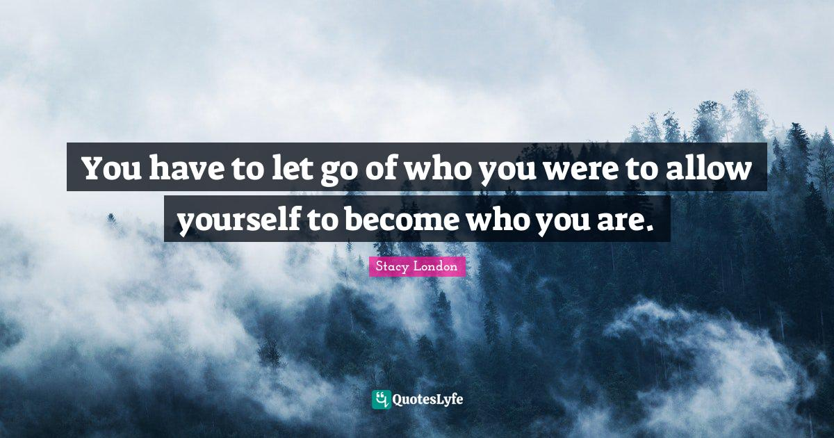 Stacy London Quotes: You have to let go of who you were to allow yourself to become who you are.