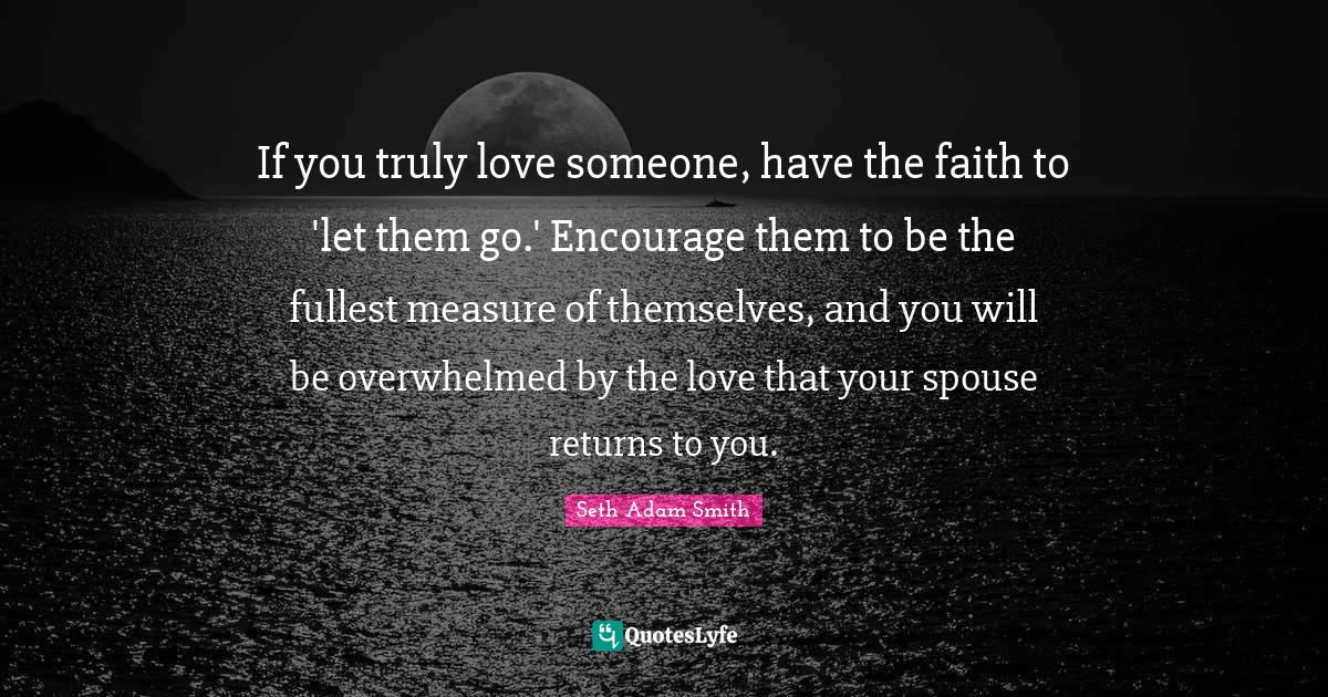 If you truly love someone, have the faith to let them go