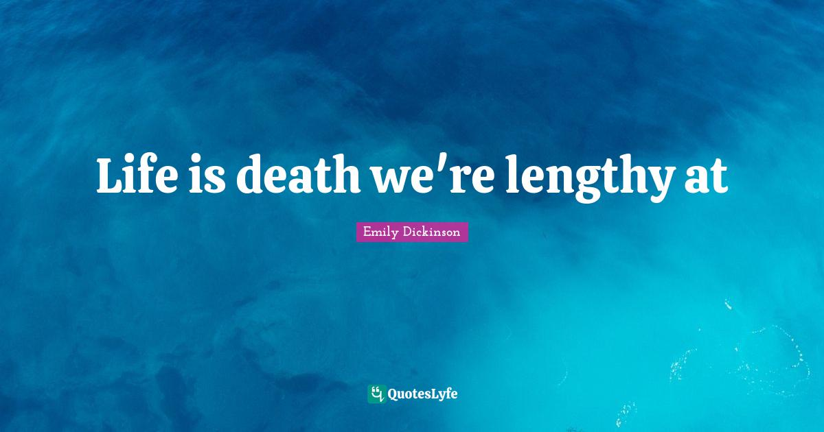 Emily Dickinson Quotes: Life is death we're lengthy at