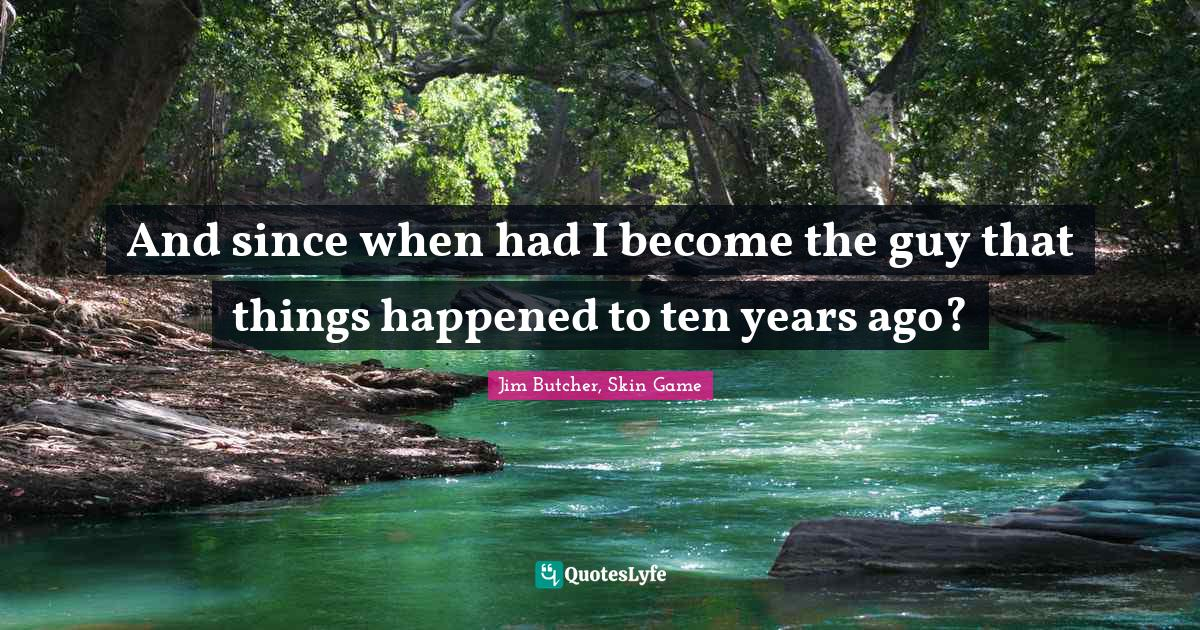 Jim Butcher, Skin Game Quotes: And since when had I become the guy that things happened to ten years ago?