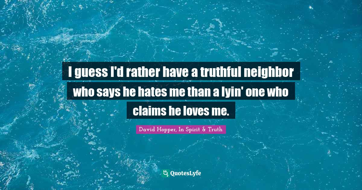 David Hopper, In Spirit & Truth Quotes: I guess I'd rather have a truthful neighbor who says he hates me than a lyin' one who claims he loves me.