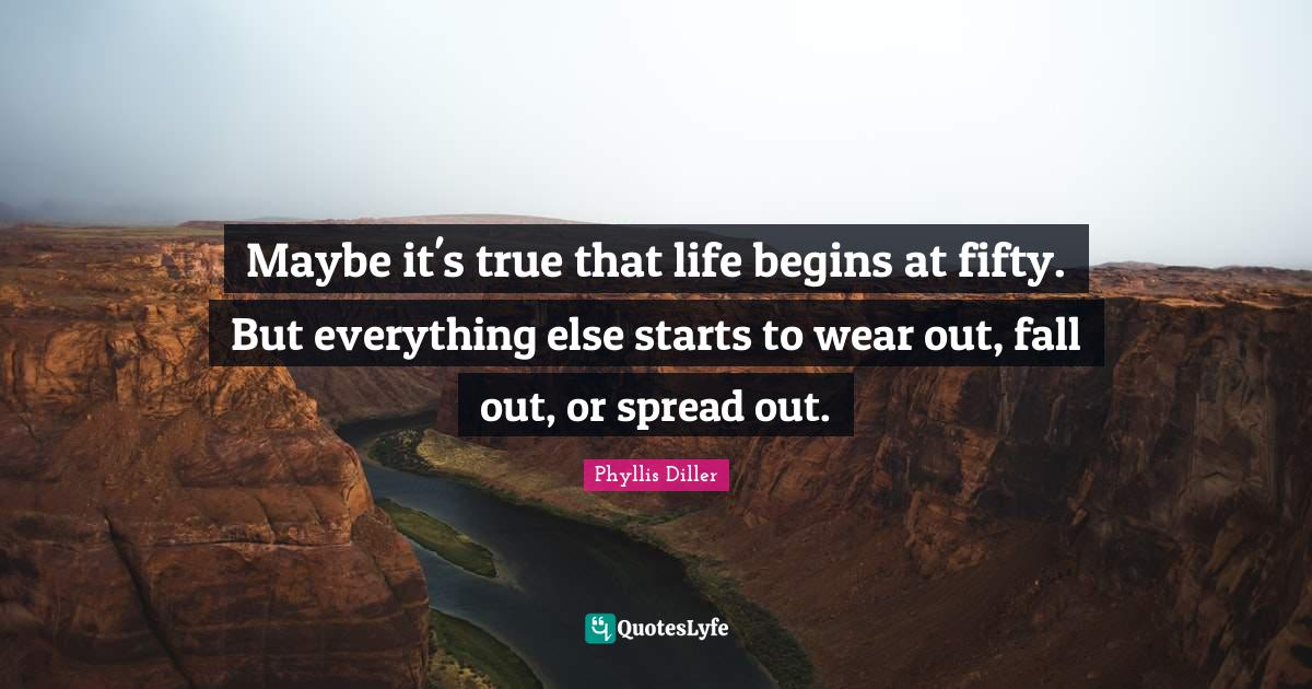 Phyllis Diller Quotes: Maybe it's true that life begins at fifty. But everything else starts to wear out, fall out, or spread out.