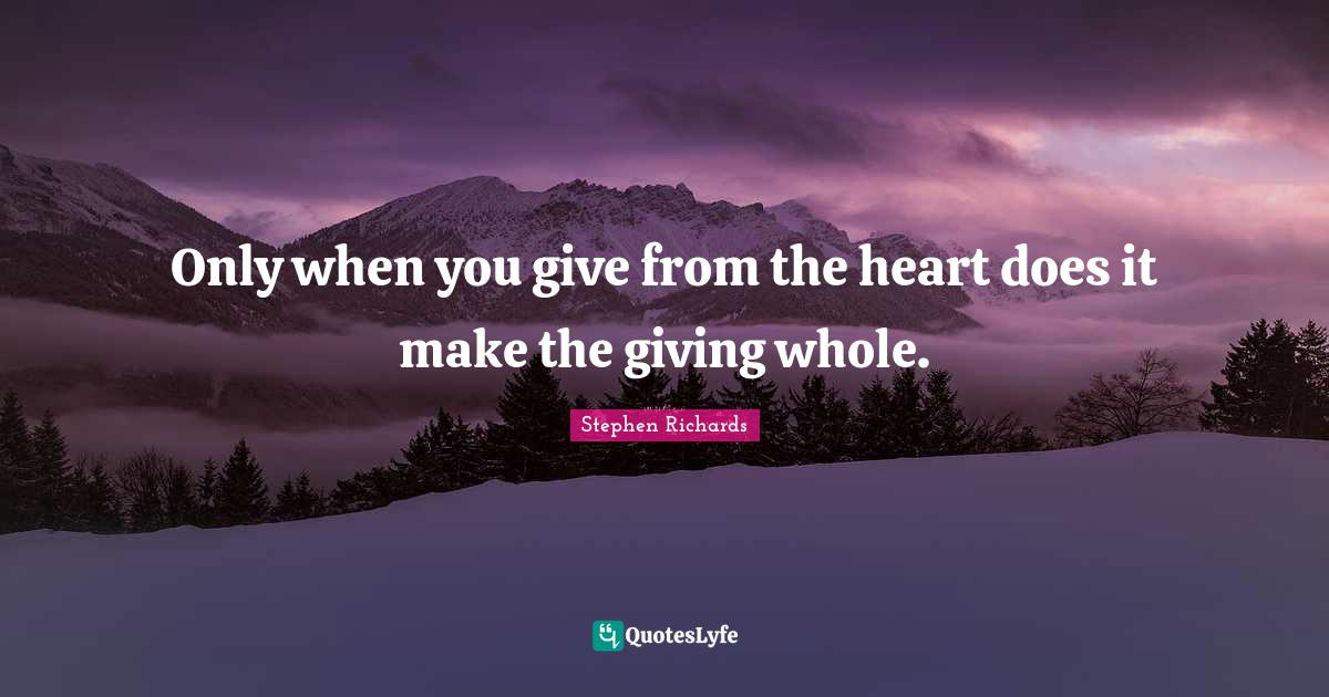 Stephen Richards Quotes: Only when you give from the heart does it make the giving whole.