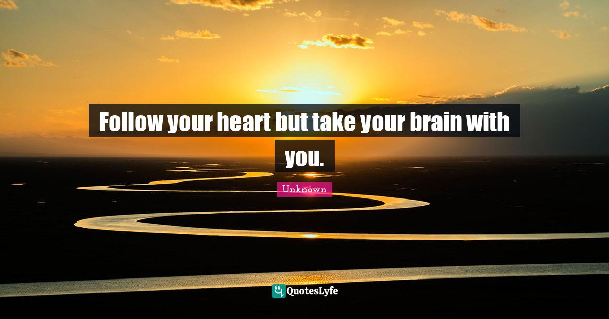 Unknown Quotes: Follow your heart but take your brain with you.
