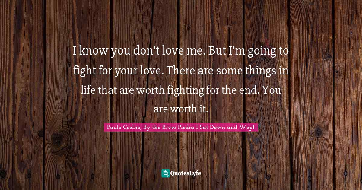 Paulo Coelho, By the River Piedra I Sat Down and Wept Quotes: I know you don't love me. But I'm going to fight for your love. There are some things in life that are worth fighting for the end. You are worth it.