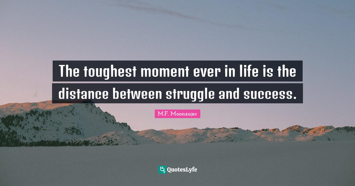 M.F. Moonzajer Quotes: The toughest moment ever in life is the distance between struggle and success.