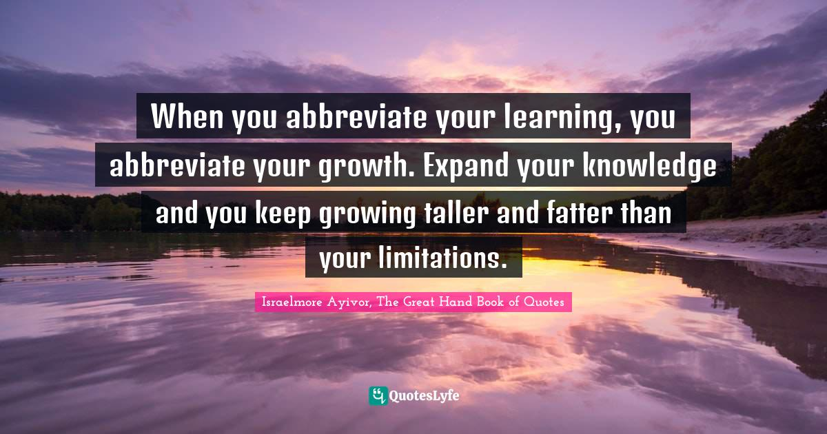 Israelmore Ayivor, The Great Hand Book of Quotes Quotes: When you abbreviate your learning, you abbreviate your growth. Expand your knowledge and you keep growing taller and fatter than your limitations.