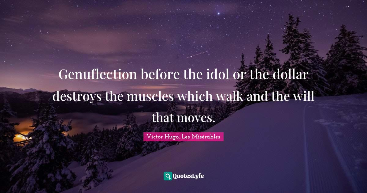 Victor Hugo, Les Misérables Quotes: Genuflection before the idol or the dollar destroys the muscles which walk and the will that moves.