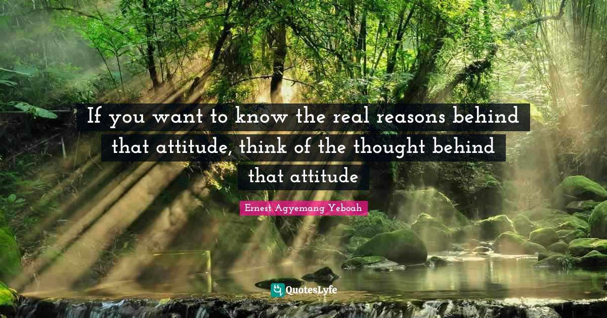 Ernest Agyemang Yeboah Quotes: If you want to know the real reasons behind that attitude, think of the thought behind that attitude