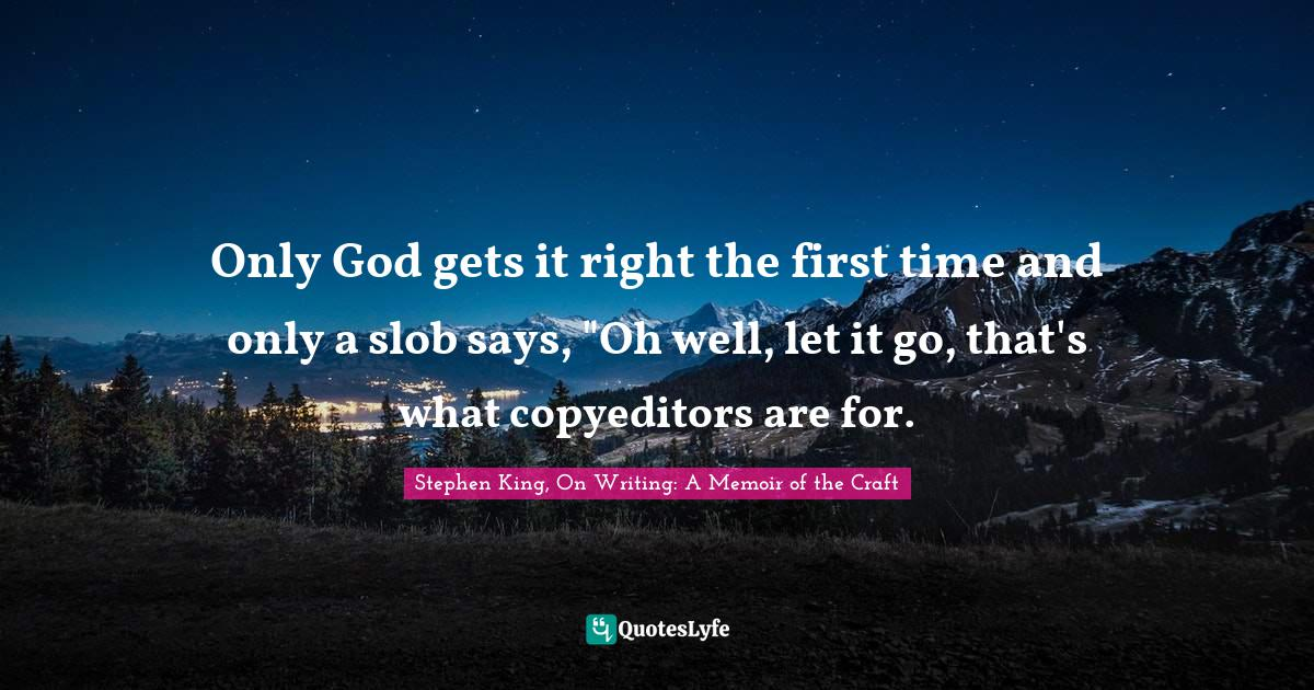 Stephen King, On Writing: A Memoir of the Craft Quotes: Only God gets it right the first time and only a slob says,