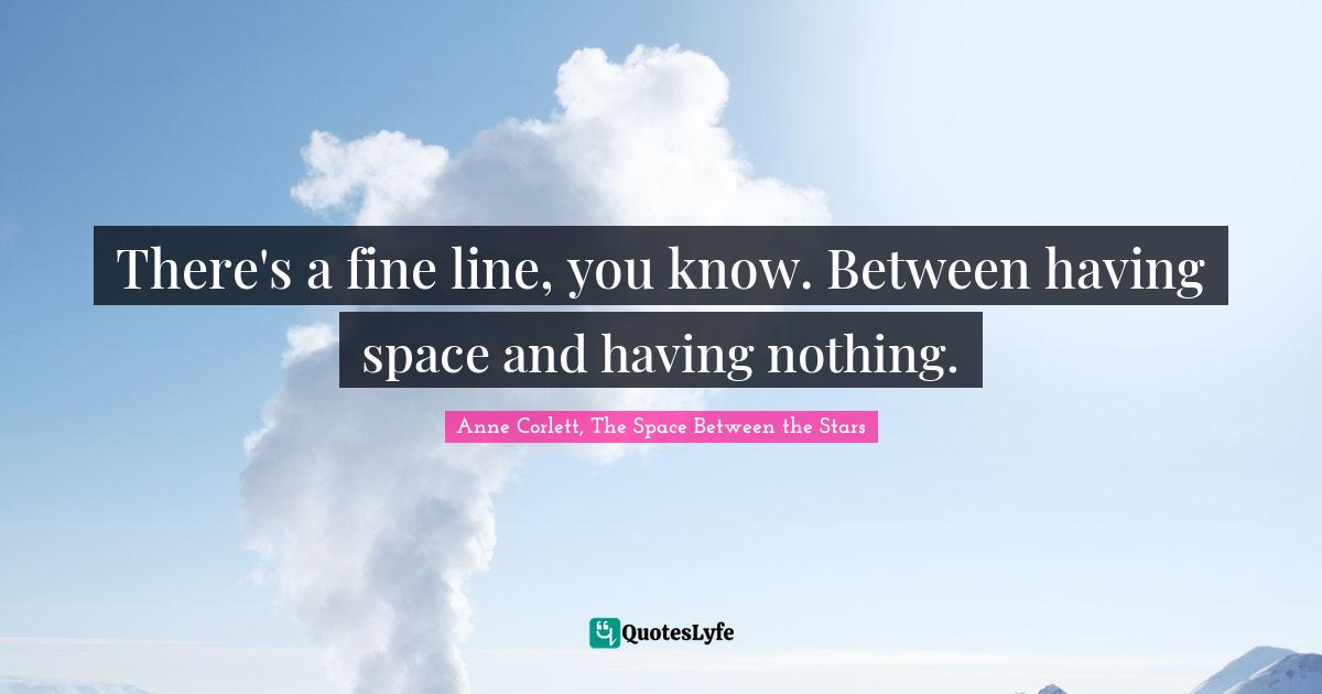 Anne Corlett, The Space Between the Stars Quotes: There's a fine line, you know. Between having space and having nothing.