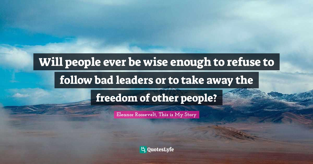 Eleanor Roosevelt, This is My Story Quotes: Will people ever be wise enough to refuse to follow bad leaders or to take away the freedom of other people?