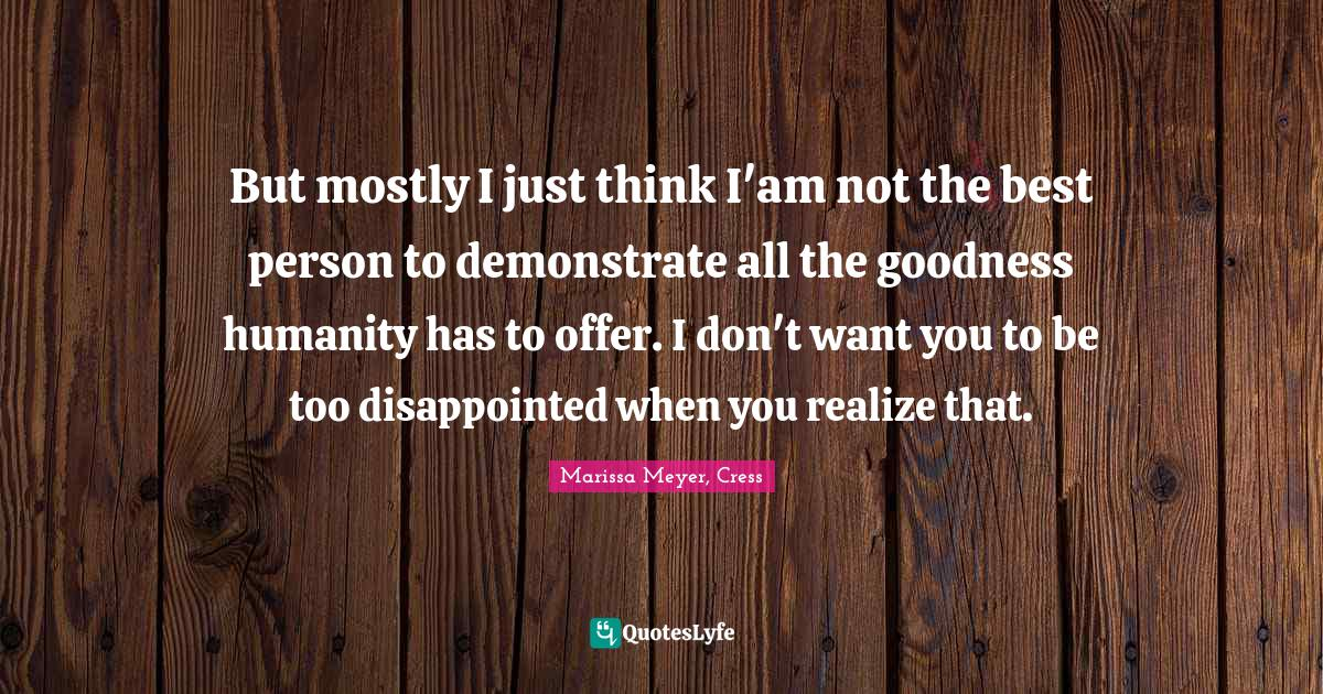 Marissa Meyer, Cress Quotes: But mostly I just think I'am not the best person to demonstrate all the goodness humanity has to offer. I don't want you to be too disappointed when you realize that.