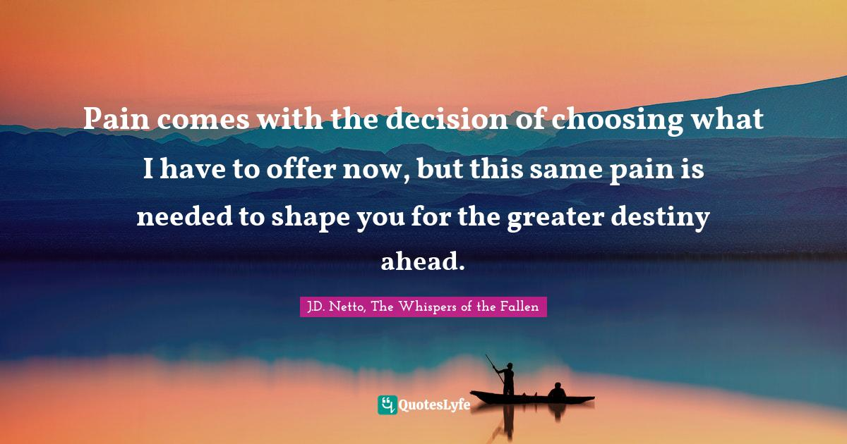 J.D. Netto, The Whispers of the Fallen Quotes: Pain comes with the decision of choosing what I have to offer now, but this same pain is needed to shape you for the greater destiny ahead.