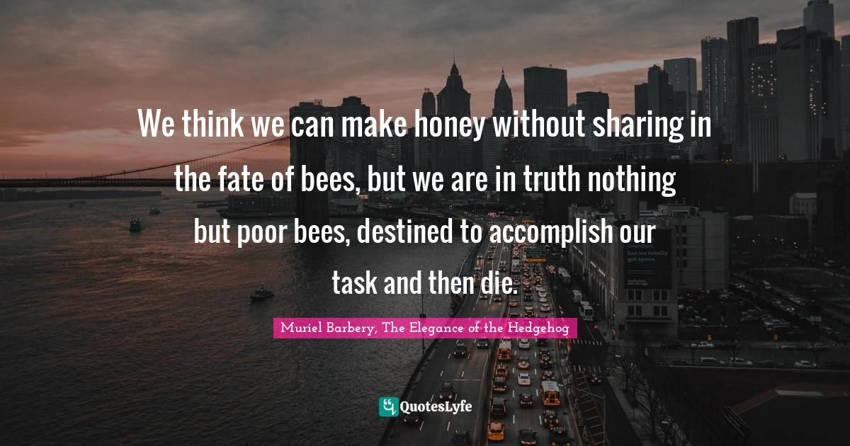 Muriel Barbery, The Elegance of the Hedgehog Quotes: We think we can make honey without sharing in the fate of bees, but we are in truth nothing but poor bees, destined to accomplish our task and then die.