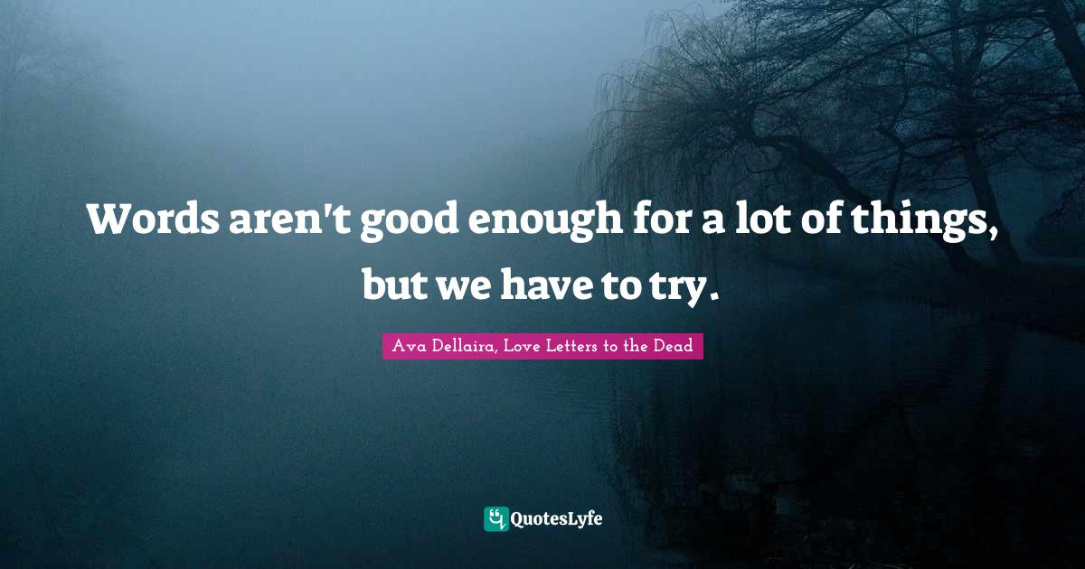 Ava Dellaira, Love Letters to the Dead Quotes: Words aren't good enough for a lot of things, but we have to try.