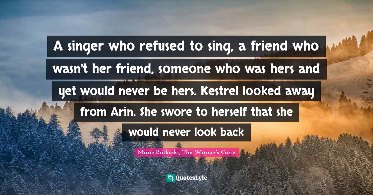 Marie Rutkoski, The Winner's Curse Quotes: A singer who refused to sing, a friend who wasn't her friend, someone who was hers and yet would never be hers. Kestrel looked away from Arin. She swore to herself that she would never look back