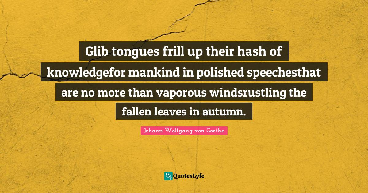 Johann Wolfgang von Goethe Quotes: Glib tongues frill up their hash of knowledgefor mankind in polished speechesthat are no more than vaporous windsrustling the fallen leaves in autumn.