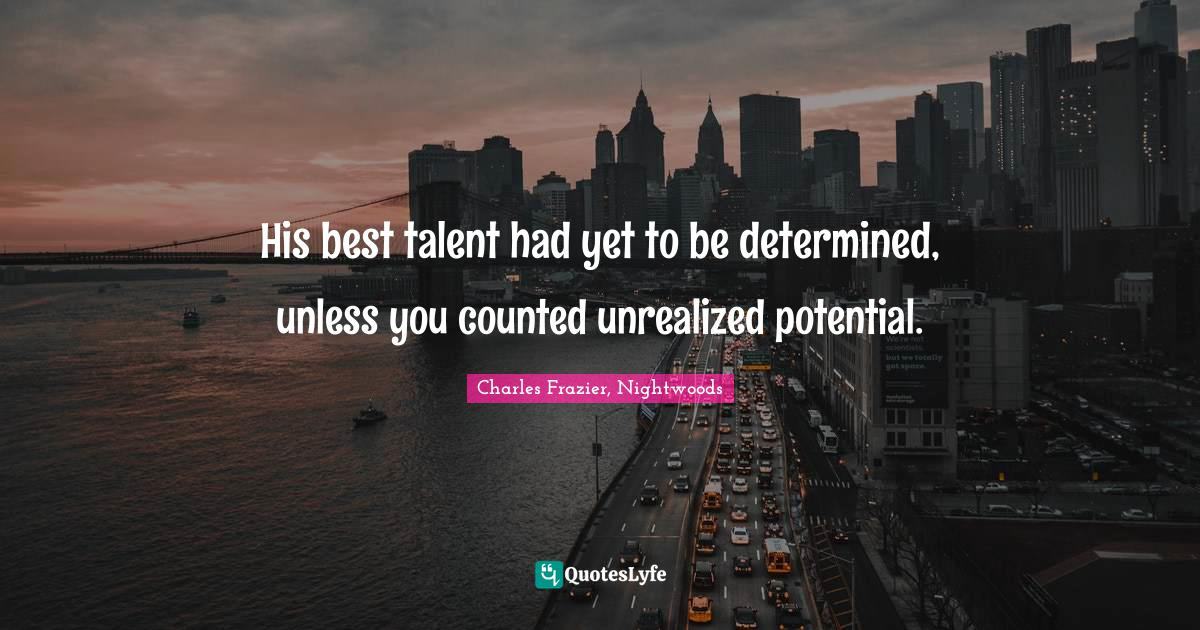 Charles Frazier, Nightwoods Quotes: His best talent had yet to be determined, unless you counted unrealized potential.