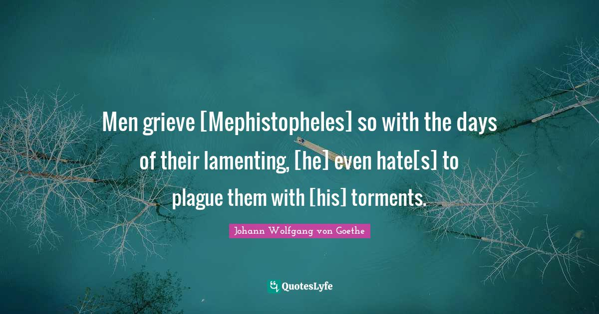 Johann Wolfgang von Goethe Quotes: Men grieve [Mephistopheles] so with the days of their lamenting, [he] even hate[s] to plague them with [his] torments.